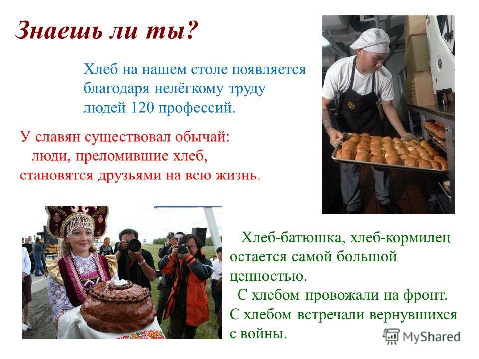 У славян существовал обычай: люди, преломившие хлеб, становятся друзьями на всю жизнь. Хлеб-батюшка, хлеб-кормилец остается самой большой ценностью. С хлебом провожали на фронт. С хлебом встречали вернувшихся с войны. Хлеб на нашем столе появляется б