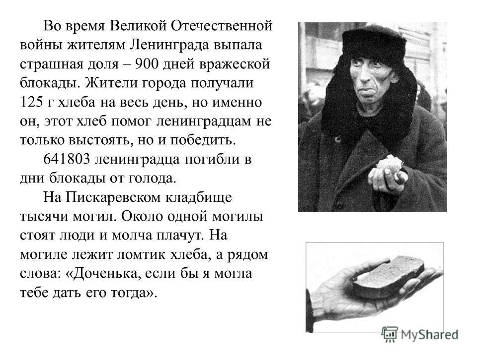 Во время Великой Отечественной войны жителям Ленинграда выпала страшная доля – 900 дней вражеской блокады. Жители города получали 125 г хлеба на весь день, но именно он, этот хлеб помог ленинградцам не только выстоять, но и победить. 641803 ленинград