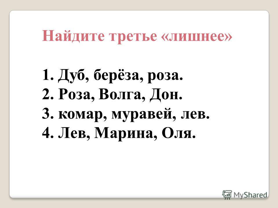 Найдите третье «лишнее» 1. Дуб, берёза, роза. 2. Роза, Волга, Дон. 3. комар, муравей, лев. 4. Лев, Марина, Оля.