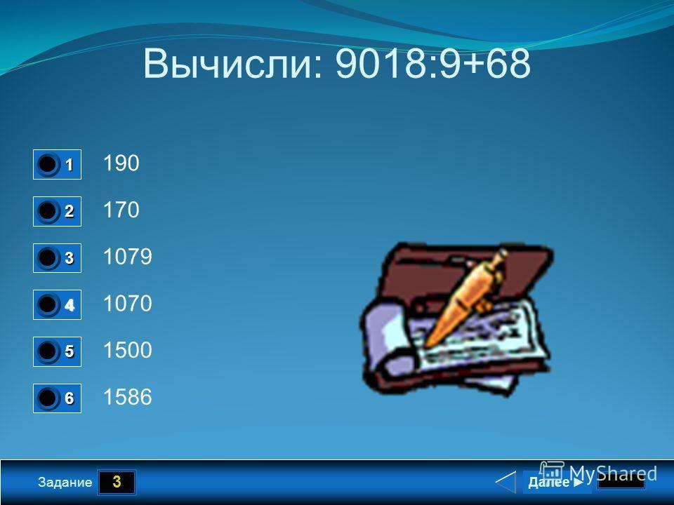 3 Задание Вычисли: 9018:9+68 190 170 1079 1070 Далее 1 0 2 0 3 0 4 1 5 0 6 0 1500 1586