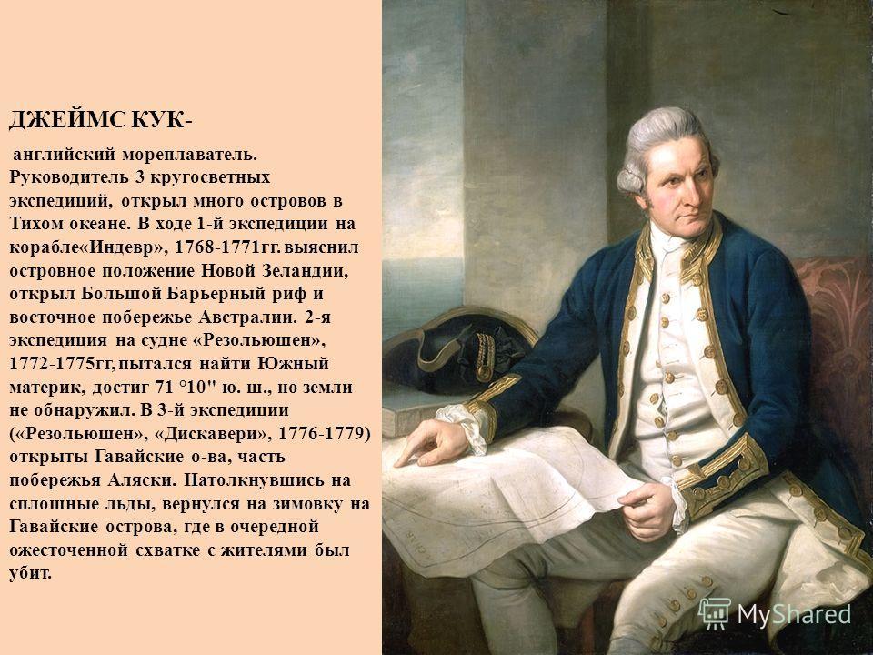 ДЖЕЙМС КУК- английский мореплаватель. Руководитель 3 кругосветных экспедиций, открыл много островов в Тихом океане. В ходе 1-й экспедиции на корабле«Индевр», 1768-1771 гг. выяснил островное положение Новой Зеландии, открыл Большой Барьерный риф и вос