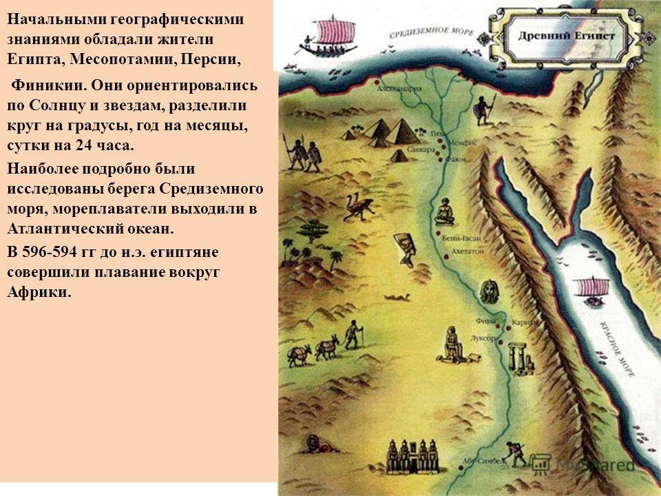 Начальными географическими знаниями обладали жители Египта, Месопотамии, Персии, Финикии. Они ориентировались по Солнцу и звездам, разделили круг на градусы, год на месяцы, сутки на 24 часа. Наиболее подробно были исследованы берега Средиземного моря