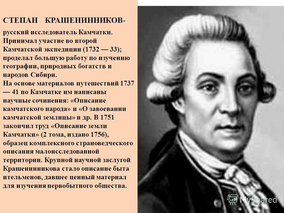 СТЕПАН КРАШЕНИННИКОВ- русский исследователь Камчатки. Принимал участие во второй Камчатской экспедиции (1732 33); проделал большую работу по изучению географии, природных богатств и народов Сибири. На основе материалов путешествий 1737 41 по Камчатке