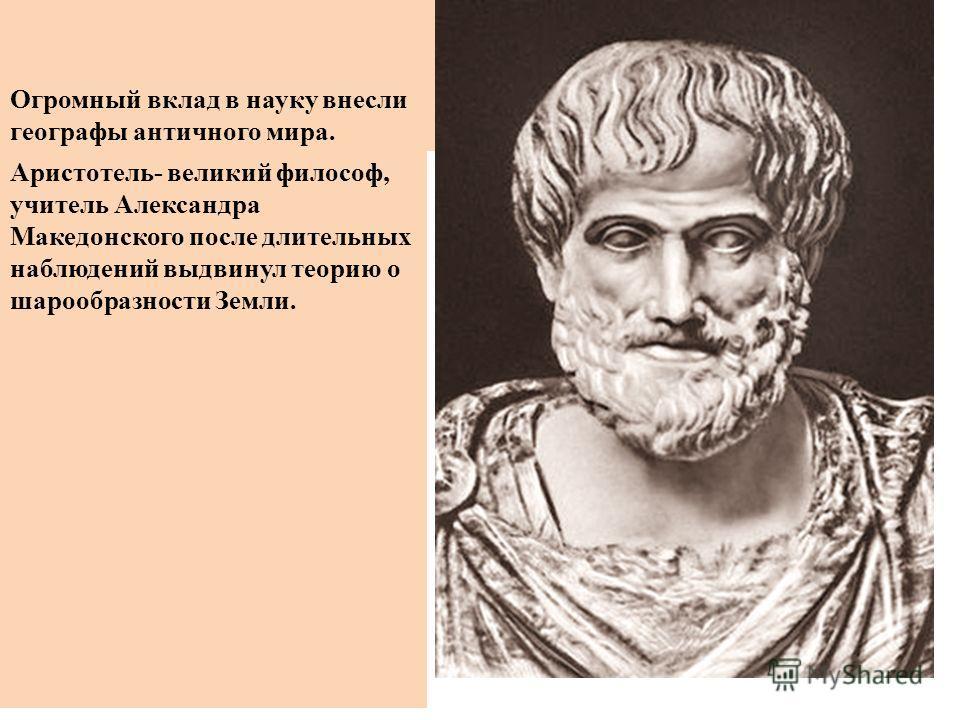 Огромный вклад в науку внесли географы античного мира. Аристотель- великий философ, учитель Александра Македонского после длительных наблюдений выдвинул теорию о шарообразности Земли.