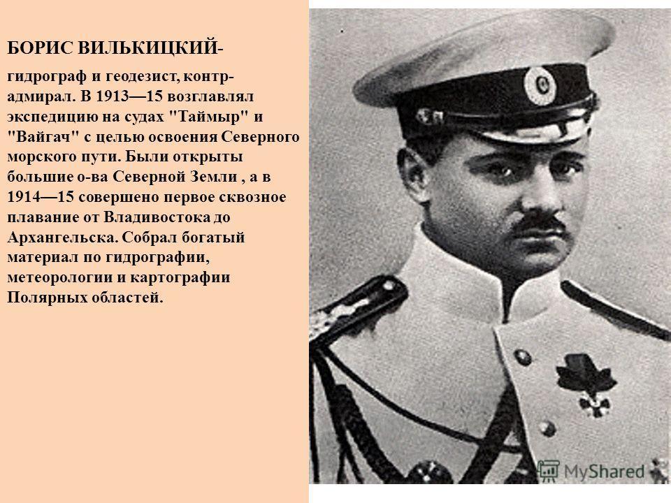 БОРИС ВИЛЬКИЦКИЙ- гидрограф и геодезист, контр- адмирал. В 191315 возглавлял экспедицию на судах