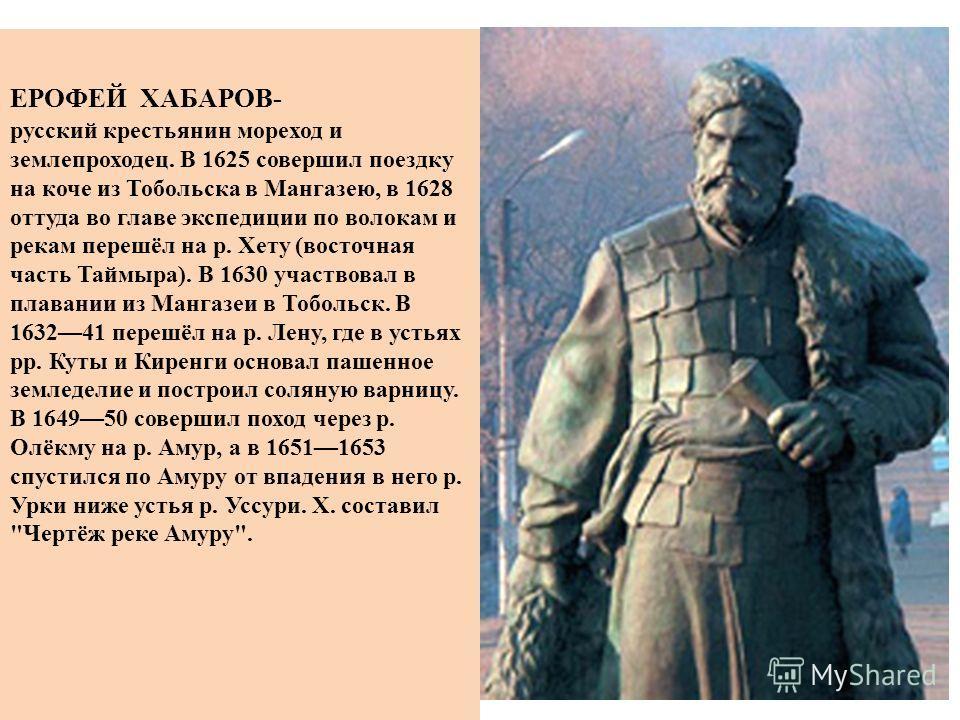 ЕРОФЕЙ ХАБАРОВ- русский крестьянин мореход и землепроходец. В 1625 совершил поездку на коче из Тобольска в Мангазею, в 1628 оттуда во главе экспедиции по волокам и рекам перешёл на р. Хету (восточная часть Таймыра). В 1630 участвовал в плавании из Ма