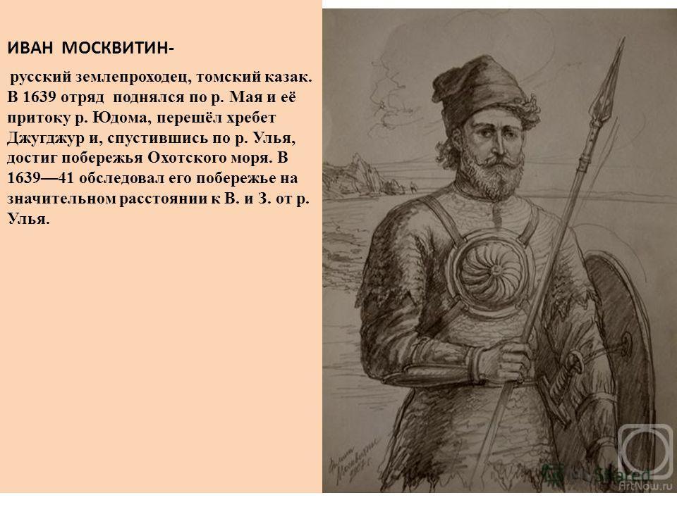 ИВАН МОСКВИТИН- русский землепроходец, томский казак. В 1639 отряд поднялся по р. Мая и её притоку р. Юдома, перешёл хребет Джугджур и, спустившись по р. Улья, достиг побережья Охотского моря. В 163941 обследовал его побережье на значительном расстоя