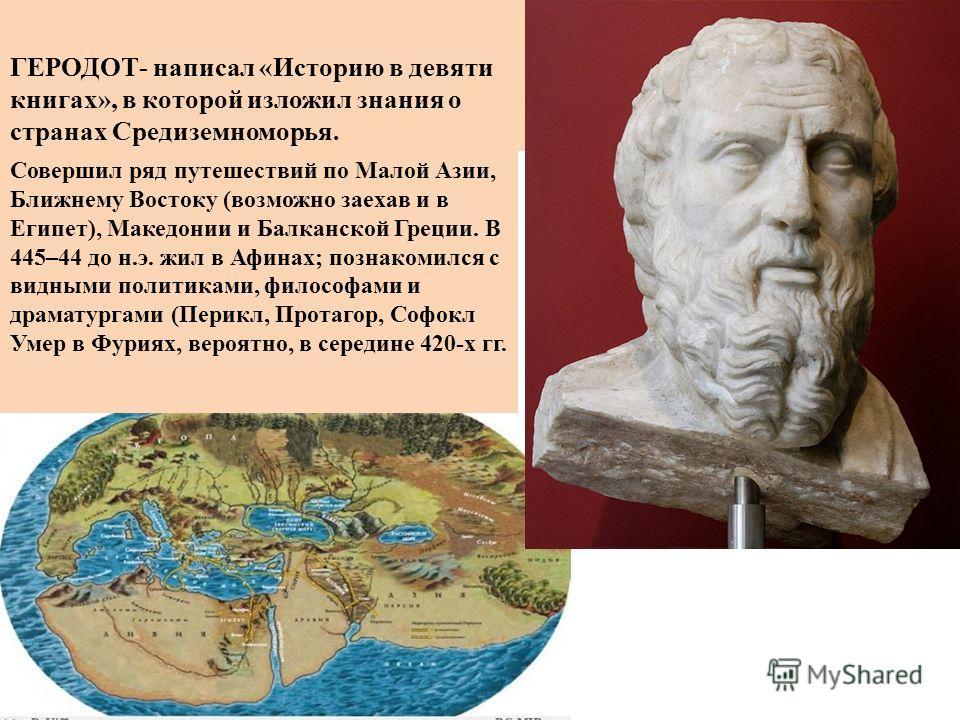 ГЕРОДОТ- написал «Историю в девяти книгах», в которой изложил знания о странах Средиземноморья. Совершил ряд путешествий по Малой Азии, Ближнему Востоку (возможно заехав и в Египет), Македонии и Балканской Греции. В 445–44 до н.э. жил в Афинах; позна