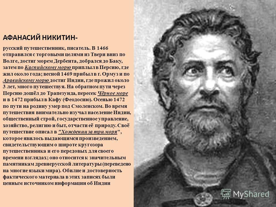 АФАНАСИЙ НИКИТИН- русский путешественник, писатель. В 1466 отправился с торговыми целями из Твери вниз по Волге, достиг морем Дербента, добрался до Баку, затем по Каспийскому морю приплыл в Персию, где жил около года; весной 1469 прибыл в г. Ормуз и