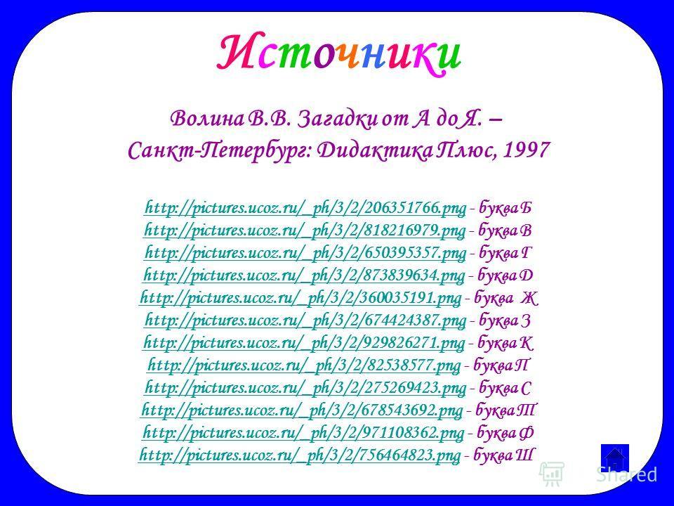 Волина В.В. Загадки от А до Я. – Санкт-Петербург: Дидактика Плюс, 1997 http://pictures.ucoz.ru/_ph/3/2/206351766.pnghttp://pictures.ucoz.ru/_ph/3/2/206351766. png - буква Б http://pictures.ucoz.ru/_ph/3/2/818216979.pnghttp://pictures.ucoz.ru/_ph/3/2/