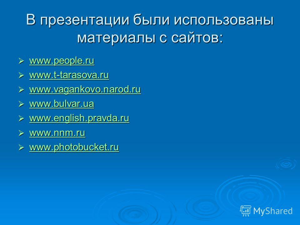 В презентации были использованы материалы с сайтов: www.people.ru www.people.ru www.people.ru www.t-tarasova.ru www.t-tarasova.ru www.t-tarasova.ru www.vagankovo.narod.ru www.vagankovo.narod.ru www.vagankovo.narod.ru www.bulvar.ua www.bulvar.ua www.b