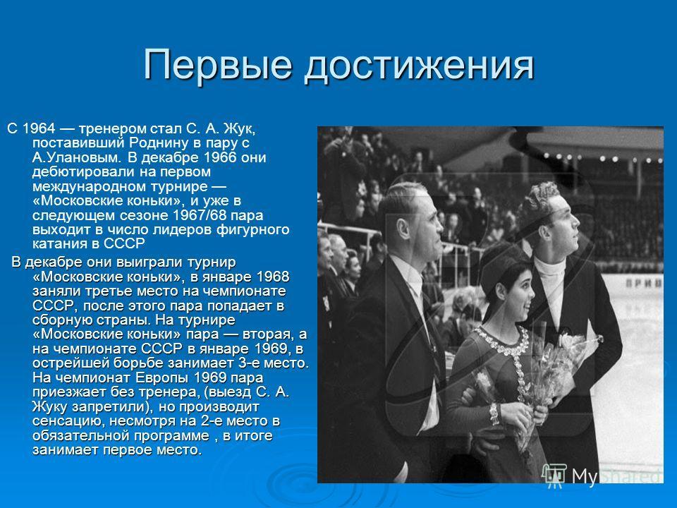 Первые достижения С 1964 тренером стал С. А. Жук, поставивший Роднину в пару с А.Улановым. В декабре 1966 они дебютировали на первом международном турнире «Московские коньки», и уже в следующем сезоне 1967/68 пара выходит в число лидеров фигурного ка