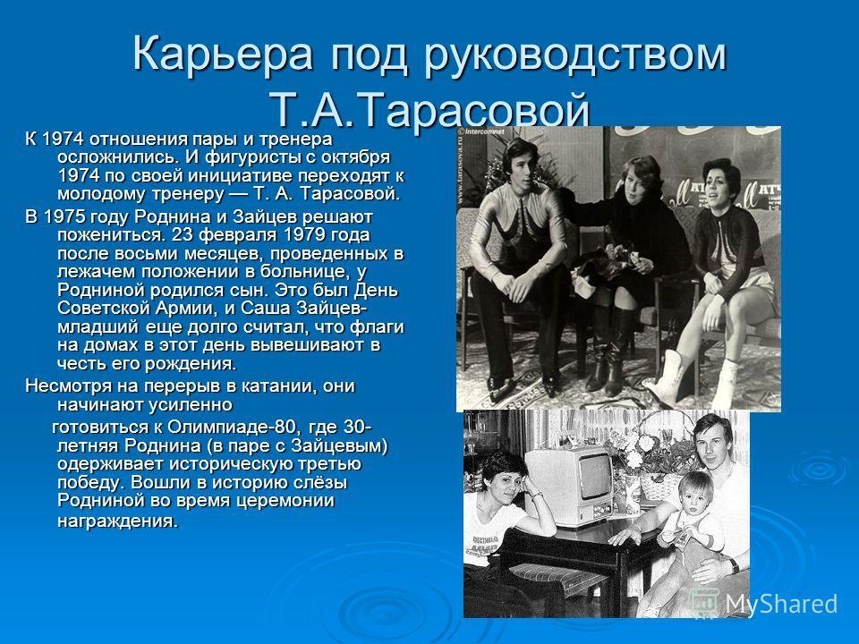 Карьера под руководством Т.А.Тарасовой К 1974 отношения пары и тренера осложнились. И фигуристы с октября 1974 по своей инициативе переходят к молодому тренеру Т. А. Тарасовой. В 1975 году Роднина и Зайцев решают пожениться. 23 февраля 1979 года посл