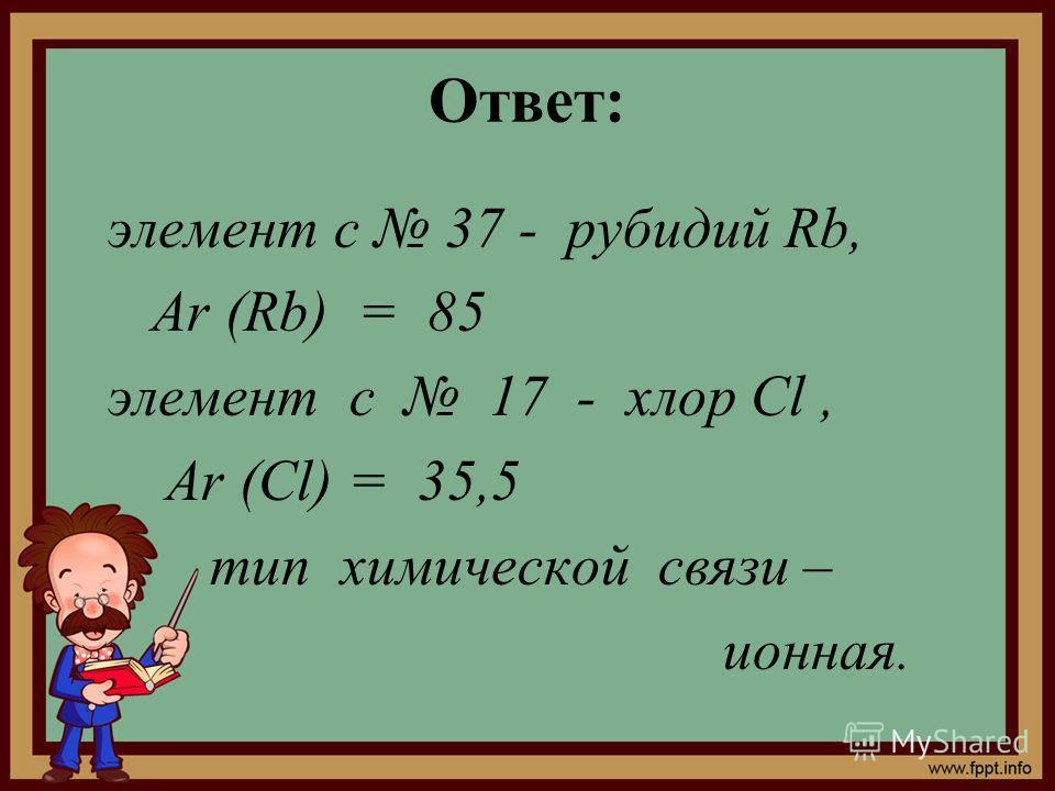 Ответ: элемент с 37 - рубидий Rb, Ar (Rb) = 85 элемент с 17 - хлор Cl, Ar (Cl) = 35,5 тип химической связи – ионная.