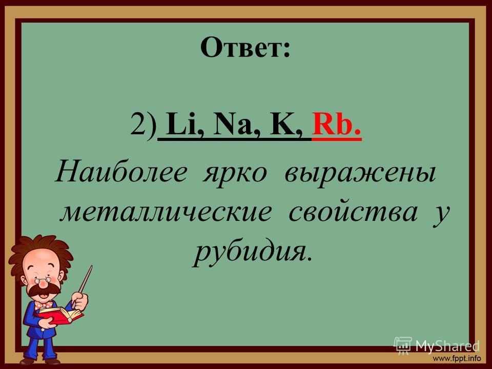 Ответ: 2) Li, Na, K, Rb. Наиболее ярко выражены металлические свойства у рубидия.