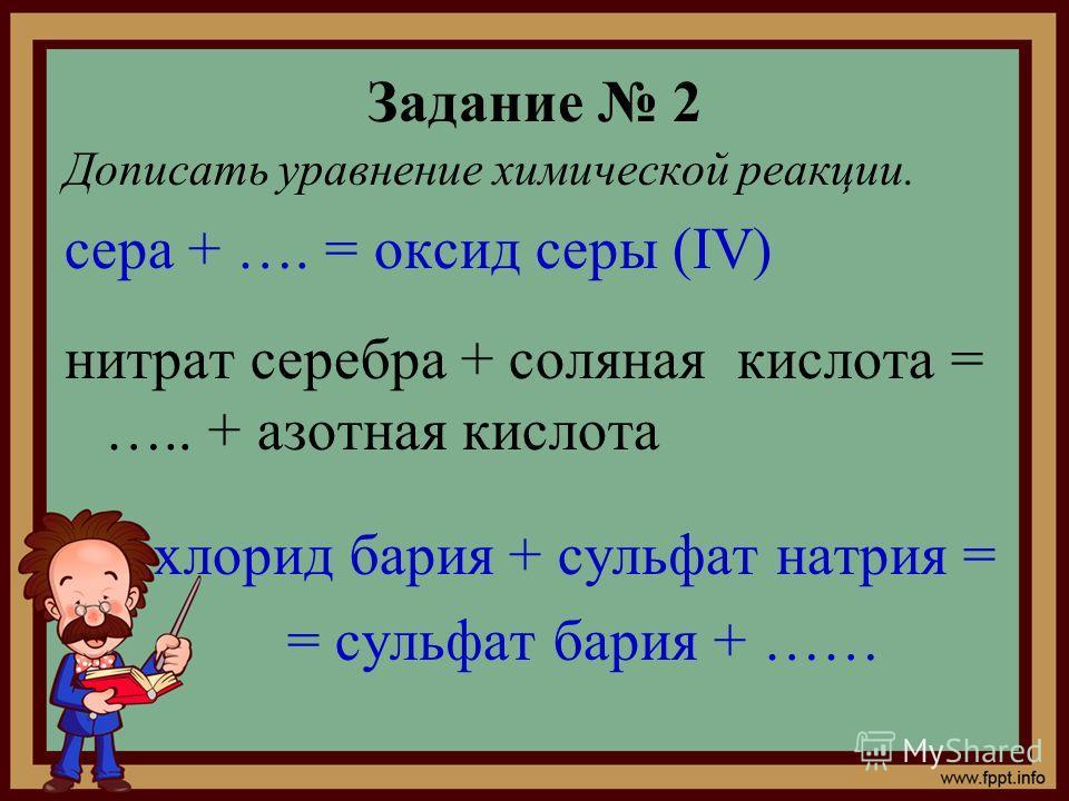Задание 2 Дописать уравнение химической реакции. сера + …. = оксид серы (IV) нитрат серебра + соляная кислота = ….. + азотная кислота хлорид бария + сульфат натрия = = сульфат бария + ……