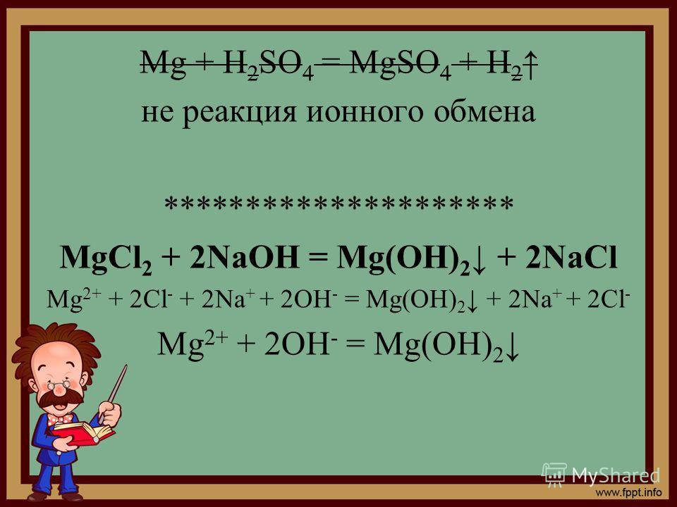 Mg + H 2 SO 4 = MgSO 4 + H 2 не реакция ионного обмена ********************* MgCl 2 + 2NaOH = Mg(OH) 2 + 2NaCl Mg 2+ + 2Cl - + 2Na + + 2OH - = Mg(OH) 2 + 2Na + + 2Cl - Mg 2+ + 2OH - = Mg(OH) 2