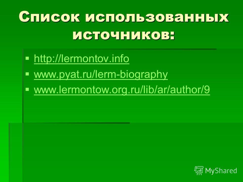 Список использованных источников: http://lermontov.info www.pyat.ru/lerm-biography www.lermontow.org.ru/lib/ar/author/9