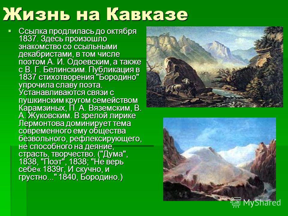 Жизнь на Кавказе Ссылка продлилась до октября 1837. Здесь произошло знакомство со ссыльными декабристами, в том числе поэтом А. И. Одоевским, а также с В. Г. Белинским. Публикация в 1837 стихотворения