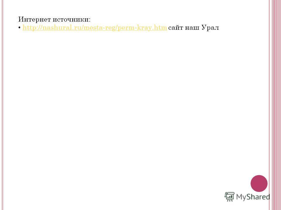 Интернет источники: http://nashural.ru/mesta-reg/perm-kray.htm сайт наш Уралhttp://nashural.ru/mesta-reg/perm-kray.htm