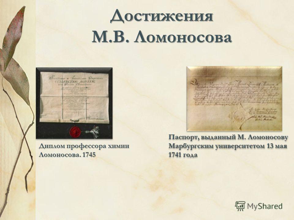Достижения М.В. Ломоносова Диплом профессора химии Ломоносова. 1745 Паспорт, выданный М. Ломоносову Марбургским университетом 13 мая 1741 года