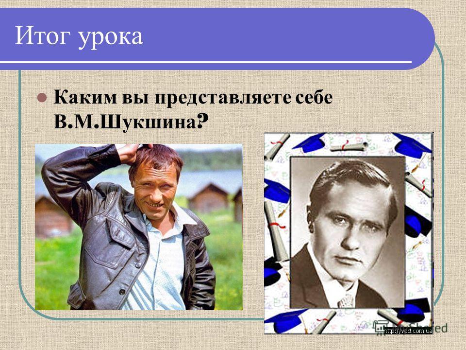 Итог урока Каким вы представляете себе В. М. Шукшина ?