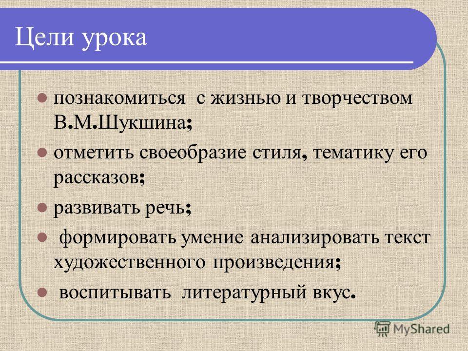 Цели урока познакомиться с жизнью и творчеством В. М. Шукшина ; отметить своеобразие стиля, тематику его рассказов ; развивать речь ; формировать умение анализировать текст художественного произведения ; воспитывать литературный вкус.