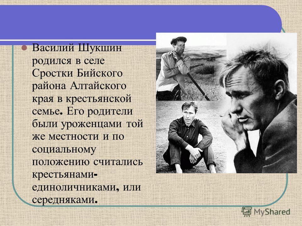 Василий Шукшин родился в селе Сростки Бийского района Алтайского края в крестьянской семье. Его родители были уроженцами той же местности и по социальному положению считались крестьянами - единоличниками, или середняками.