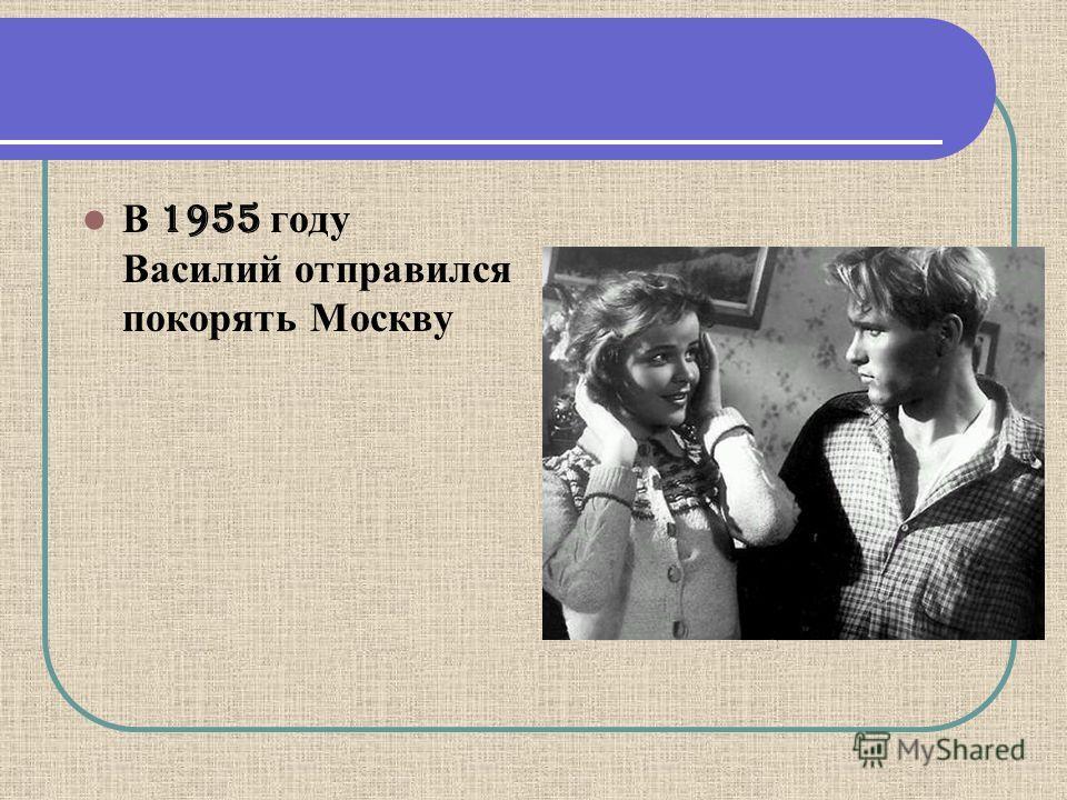 В 1955 году Василий отправился покорять Москву