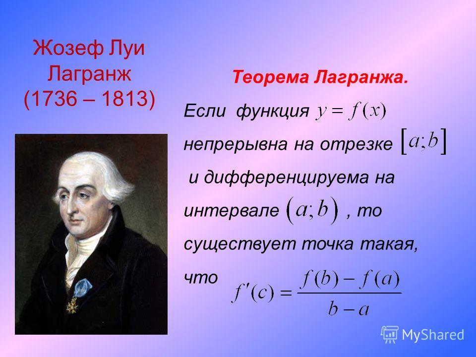 Жозеф Луи Лагранж (1736 – 1813) Теорема Лагранжа. Если функция непрерывна на отрезке и дифференцируема на интервале, то существует точка такая, что