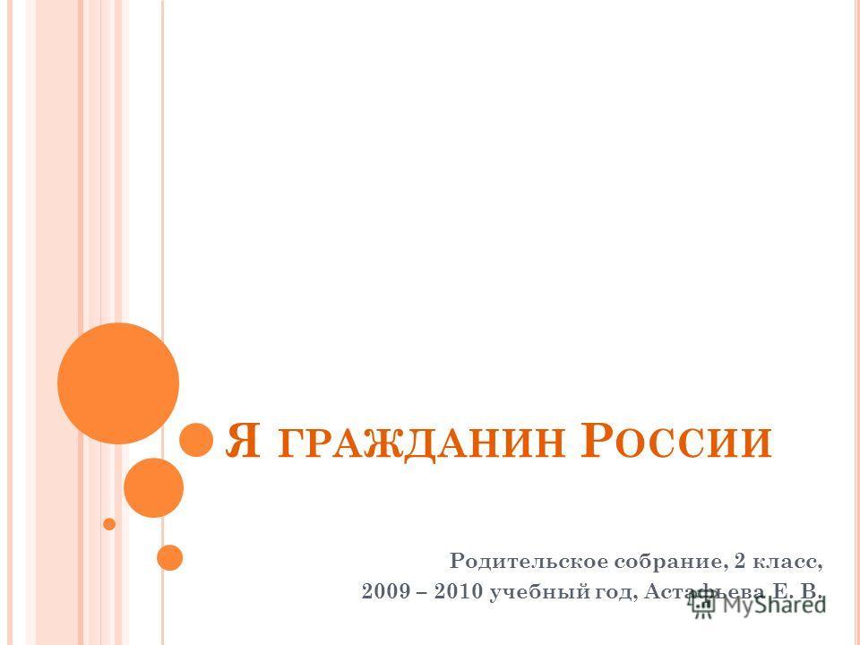 Я ГРАЖДАНИН Р ОССИИ Родительское собрание, 2 класс, 2009 – 2010 учебный год, Астафьева Е. В.