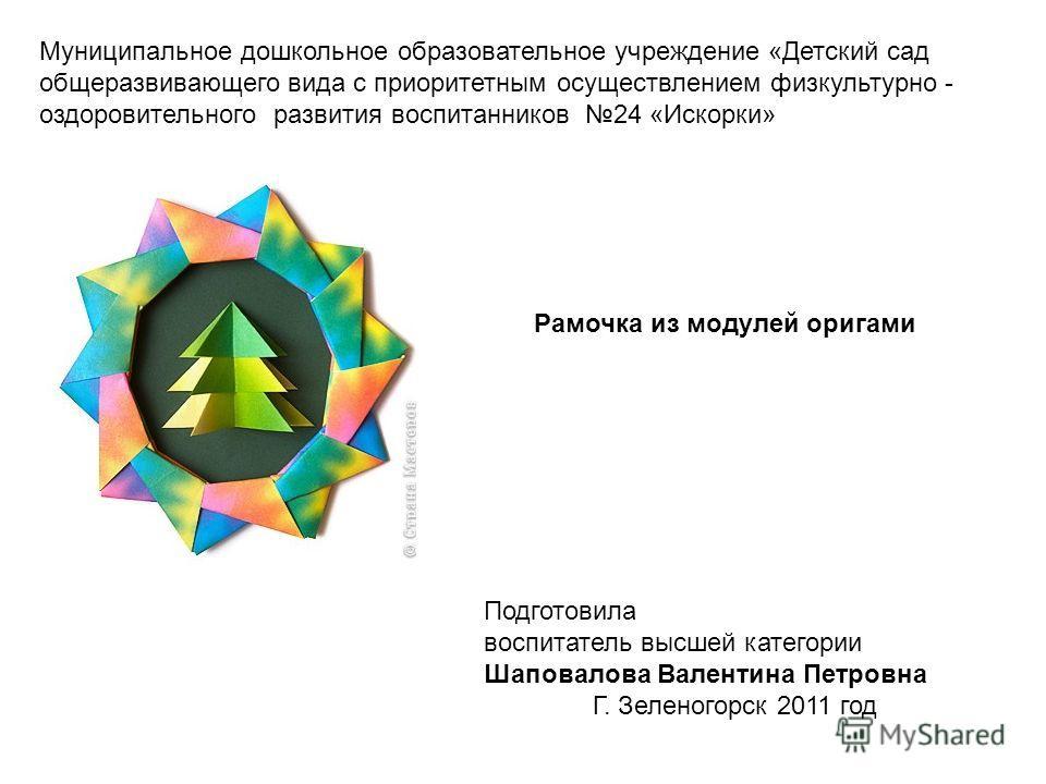 Рамочка из модулей оригами Муниципальное дошкольное образовательное учреждение «Детский сад общеразвивающего вида с приоритетным осуществлением физкультурно - оздоровительного развития воспитанников 24 «Искорки» Подготовила воспитатель высшей категор