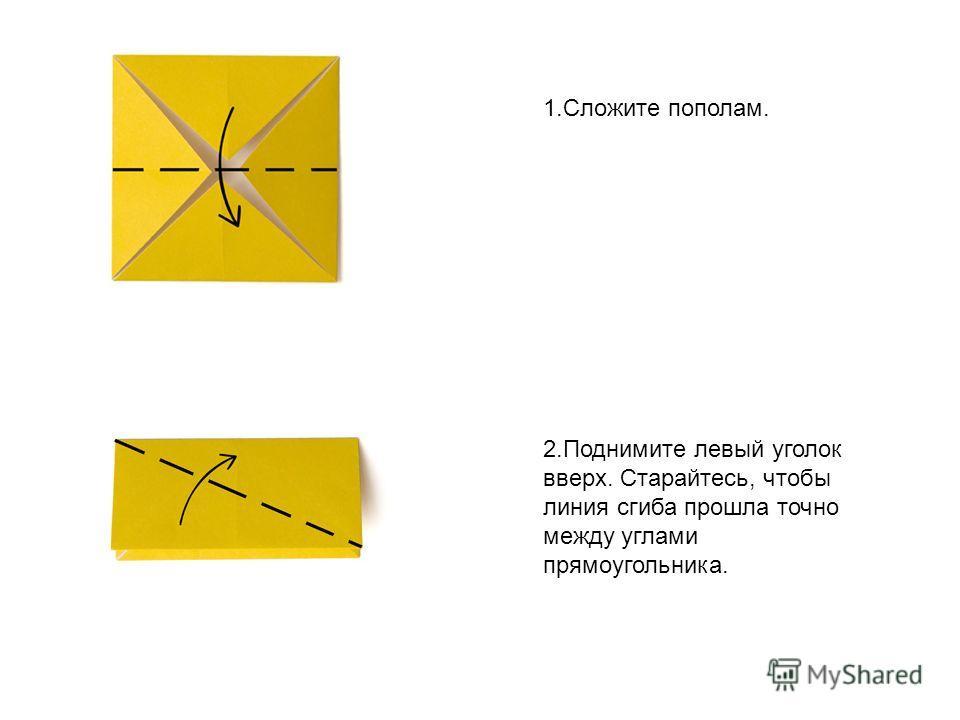 1. Сложите пополам. 2. Поднимите левый уголок вверх. Старайтесь, чтобы линия сгиба прошла точно между углами прямоугольника.