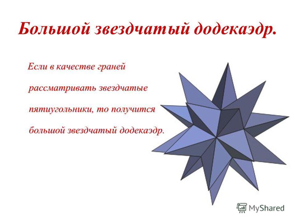 Малый звездчатый додекаэдр. Возьмем додекаэдр. Продолжение его ребер приводит к замене каждой грани звездчатым правильным пятиугольником, и в результате возникает многогранник, который называется малым звездчатым додекаэдром.