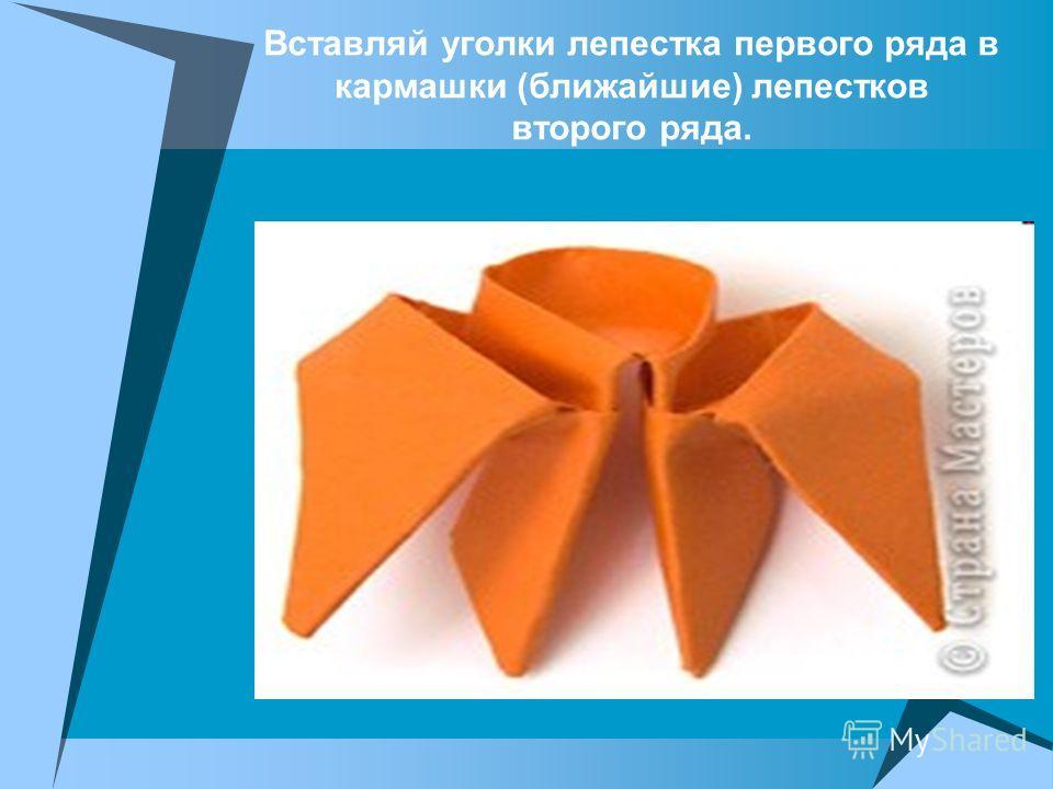 Вставляй уголки лепестка первого ряда в кармашки (ближайшие) лепестков второго ряда.