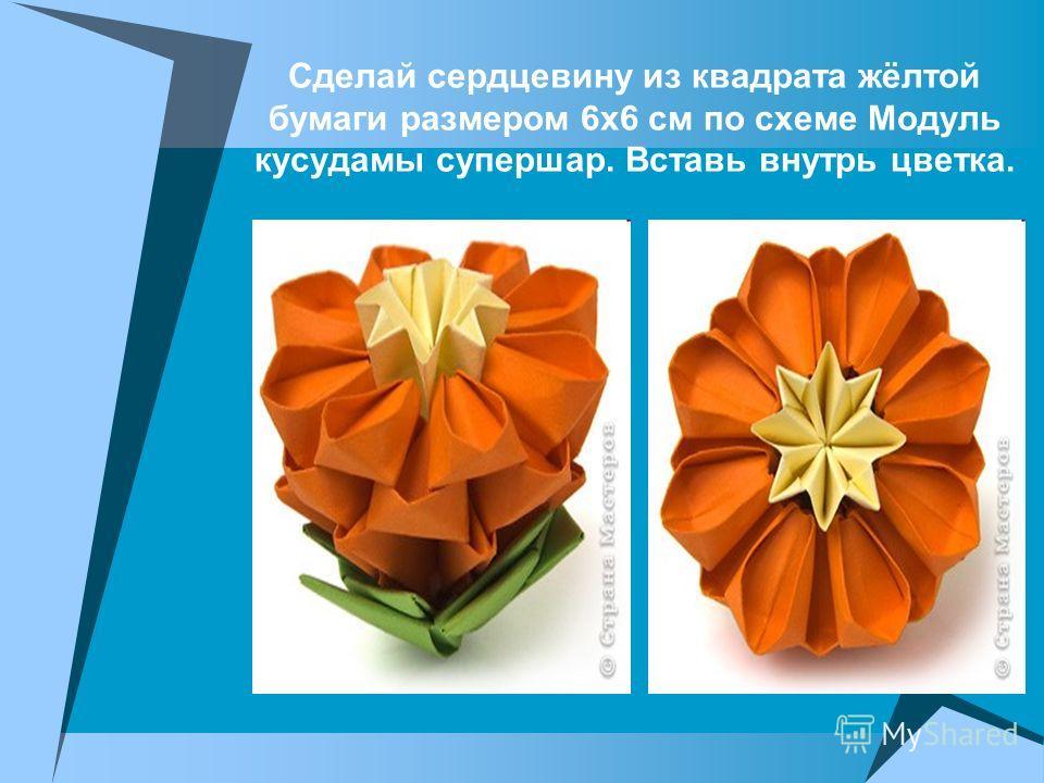 Сделай сердцевину из квадрата жёлтой бумаги размером 6 х 6 см по схеме Модуль кусудамы супершар. Вставь внутрь цветка.