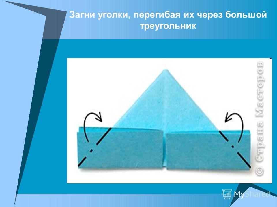 Загни уголки, перегибая их через большой треугольник