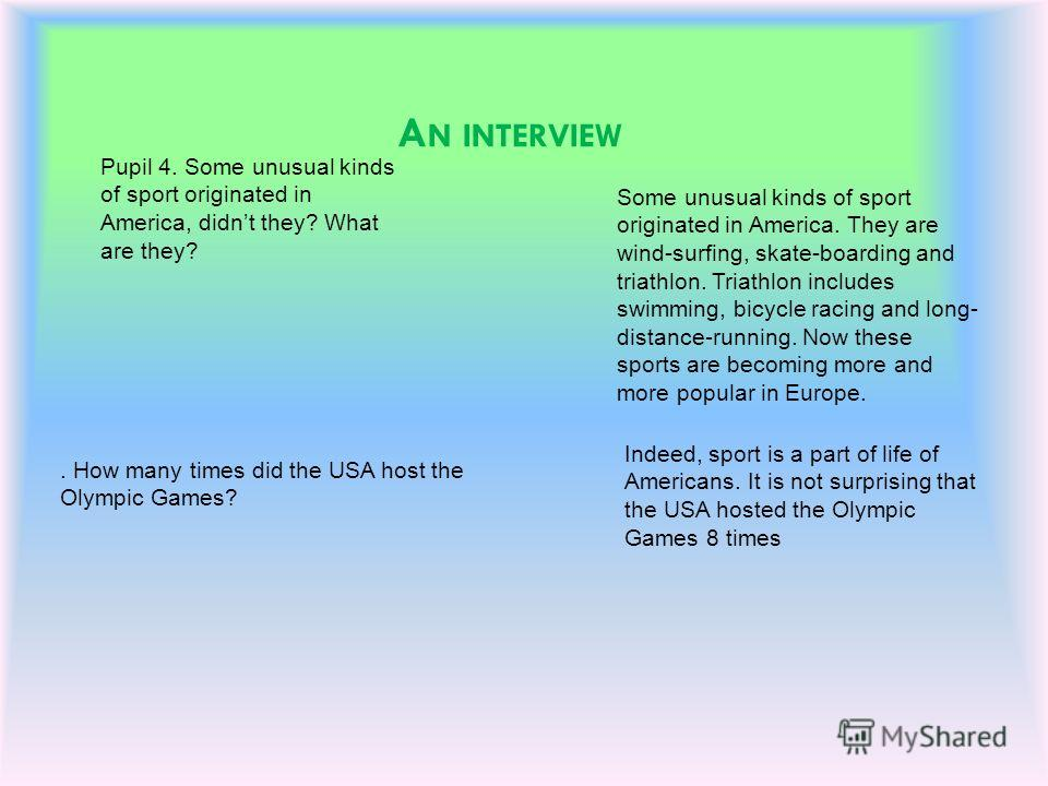 A N INTERVIEW Pupil 4. Some unusual kinds of sport originated in America, didnt they? What are they? Some unusual kinds of sport originated in America. They are wind-surfing, skate-boarding and triathlon. Triathlon includes swimming, bicycle racing a