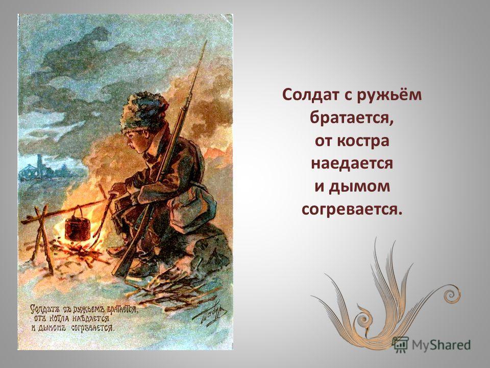 Солдат с ружьём братается, от костра наедается и дымом согревается.