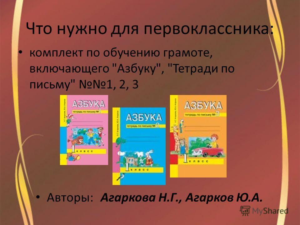Что нужно для первоклассника: комплект по обучению грамоте, включающего Азбуку, Тетради по письму 1, 2, 3 Авторы:Агаркова Н.Г., Агарков Ю.А.