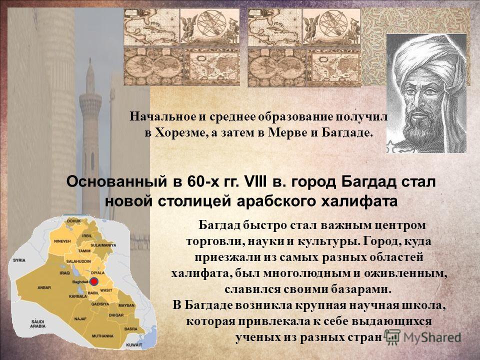 Начальное и среднее образование получил в Хорезме, а затем в Мерве и Багдаде. Основанный в 60-х гг. VIII в. город Багдад стал новой столицей арабского халифата Багдад быстро стал важным центром торговли, науки и культуры. Город, куда приезжали из сам
