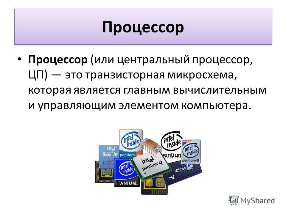 Процессор Процессор (или центральный процессор, ЦП) это транзисторная микросхема, которая является главным вычислительным и управляющим элементом компьютера.