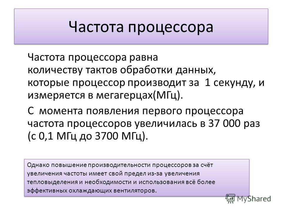 Частота процессора Частота процессора равна количеству тактов обработки данных, которые процессор производит за 1 секунду, и измеряется в мегагерцах(МГц). С момента появления первого процессора частота процессоров увеличилась в 37 000 раз (с 0,1 МГц