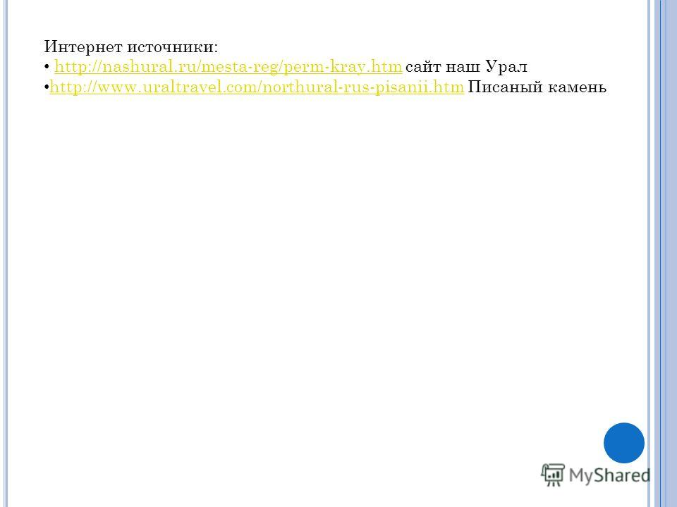 Интернет источники: http://nashural.ru/mesta-reg/perm-kray.htm сайт наш Уралhttp://nashural.ru/mesta-reg/perm-kray.htm http://www.uraltravel.com/northural-rus-pisanii.htm Писаный камень http://www.uraltravel.com/northural-rus-pisanii.htm