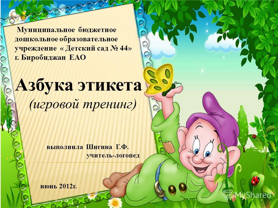 Муниципальное бюджетное дошкольное образовательное учреждение « Детский сад 44» г. Биробиджан ЕАО выполнила Шигина Г.Ф. учитель-логопед июнь 2012 г. Азбука этикета (игровой тренинг)