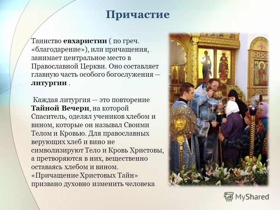 Таинство евхаристии ( по греч. «благодарение»), или причащения, занимает центральное место в Православной Церкви. Оно составляет главную часть особого богослужения литургии. Каждая литургия это повторение Тайной Вечери, на которой Спаситель, оделял у