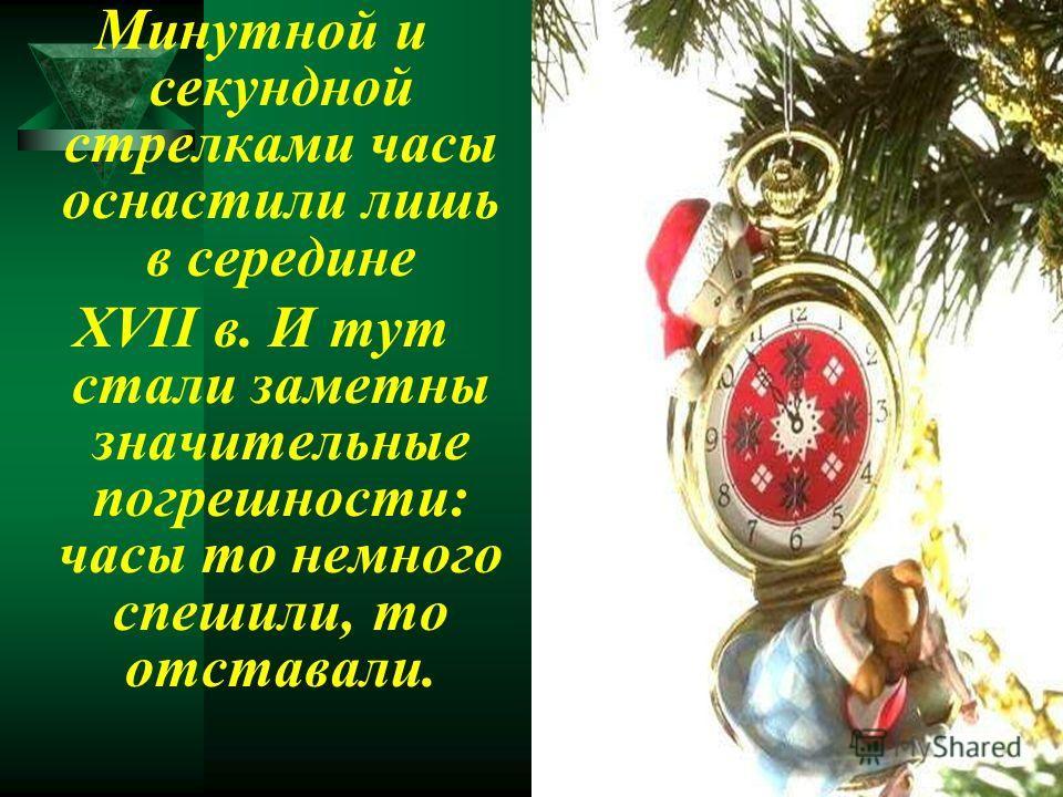 Минутной и секундной стрелками часы оснастили лишь в середине XVII в. И тут стали заметны значительные погрешности: часы то немного спешили, то отставали.