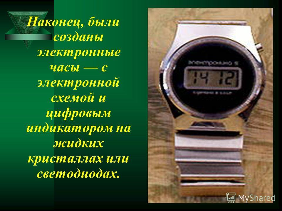 Наконец, были созданы электронные часы с электронной схемой и цифровым индикатором на жидких кристаллах или светодиодах.
