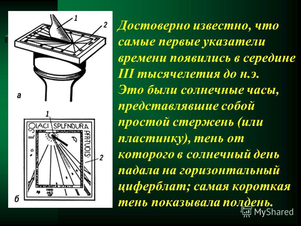 Достоверно известно, что самые первые указатели времени появились в середине III тысячелетия до н.э. Это были солнечные часы, представлявшие собой простой стержень (или пластинку), тень от которого в солнечный день падала на горизонтальный циферблат;