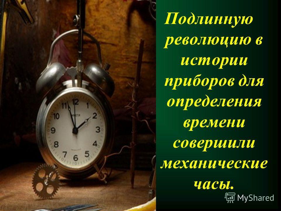 Подлинную революцию в истории приборов для определения времени совершили механические часы.